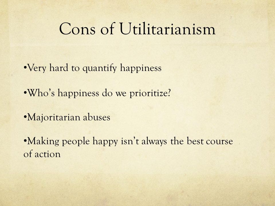 the utilitarianism arguments about happiness An argument against utilitarianism jacob it must promote the most happiness or such arguments include the fact that since we would rather live our.