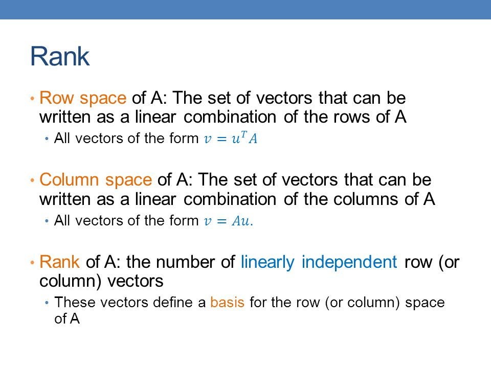 Rank Row space of A: The set of vectors that can be written as a linear combination of the rows of A.