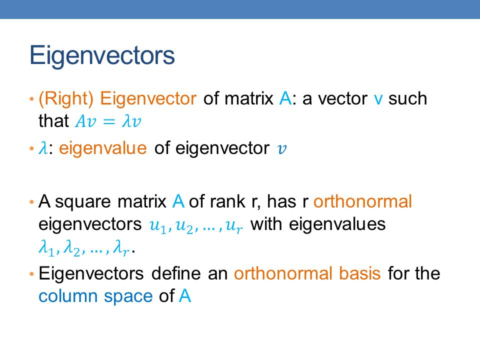 Eigenvectors (Right) Eigenvector of matrix A: a vector v such that 𝐴𝑣=𝜆𝑣. 𝜆: eigenvalue of eigenvector 𝑣.