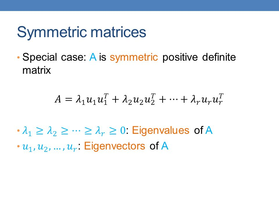 Symmetric matrices Special case: A is symmetric positive definite matrix. 𝐴= 𝜆 1 𝑢 1 𝑢 1 𝑇 + 𝜆 2 𝑢 2 𝑢 2 𝑇 +⋯+ 𝜆 𝑟 𝑢 𝑟 𝑢 𝑟 𝑇.