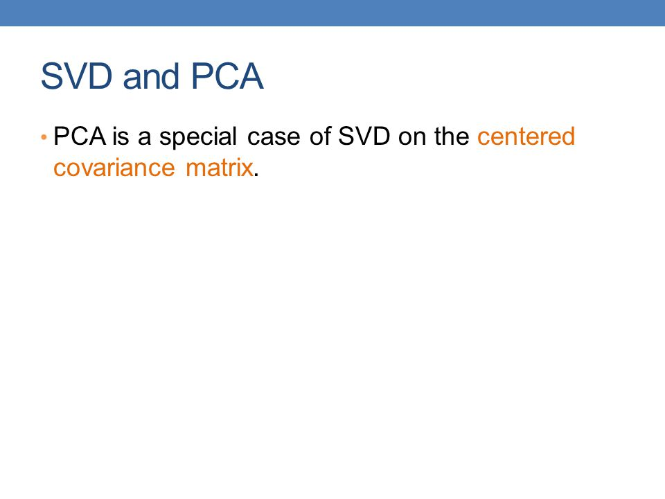 SVD and PCA PCA is a special case of SVD on the centered covariance matrix.