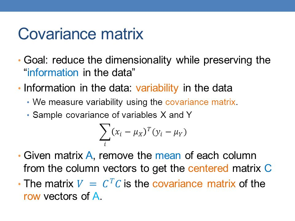 Covariance matrix Goal: reduce the dimensionality while preserving the information in the data Information in the data: variability in the data.