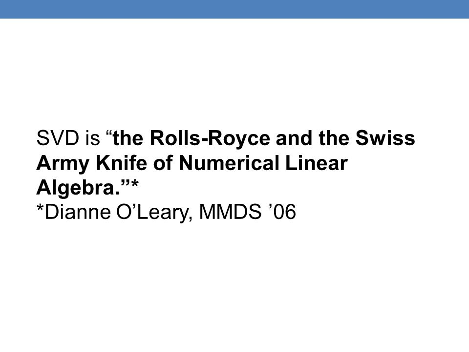 SVD is the Rolls-Royce and the Swiss Army Knife of Numerical Linear Algebra. *