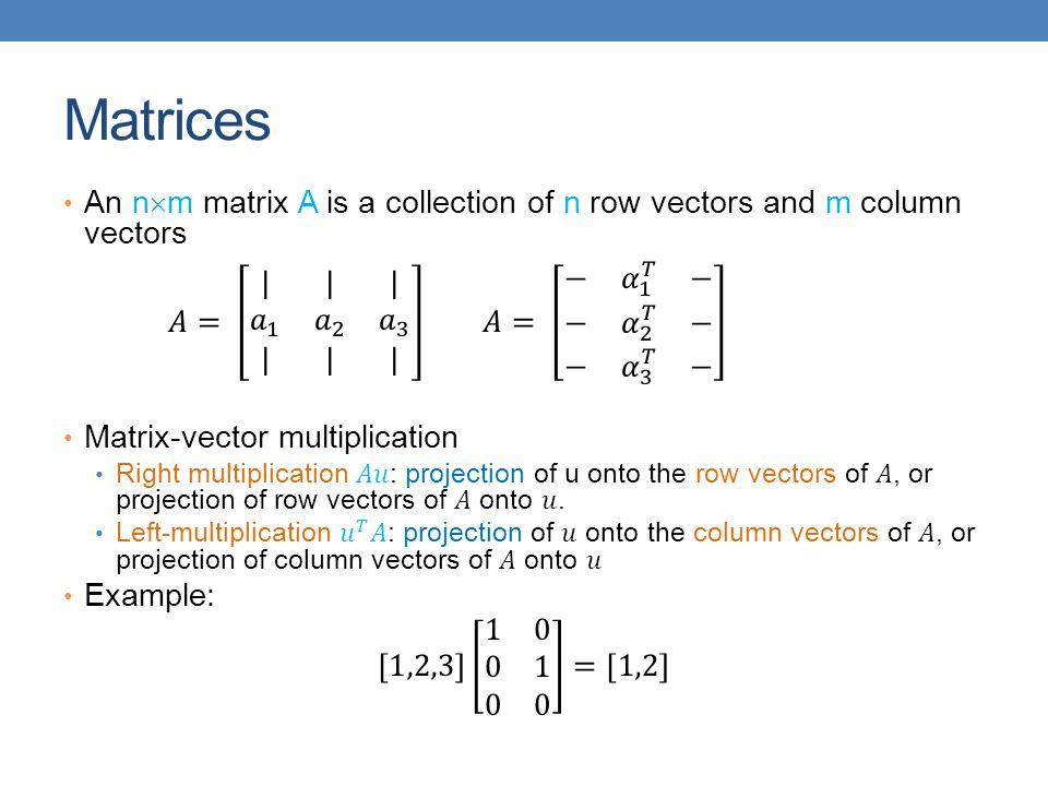 Matrices An nm matrix A is a collection of n row vectors and m column vectors.