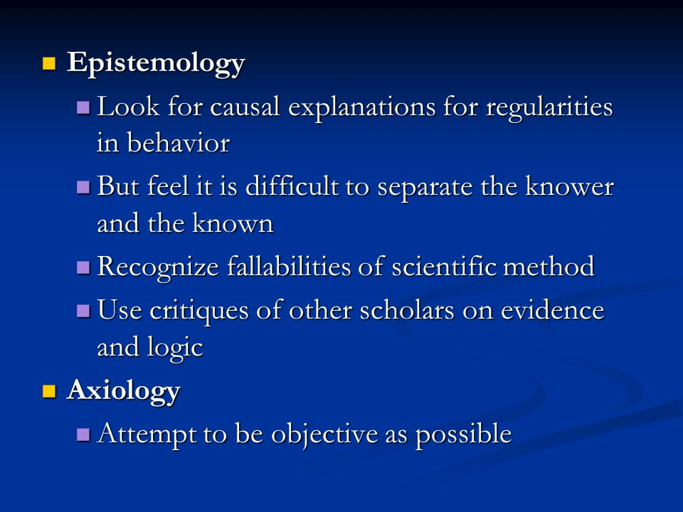 Epistemology Look for causal explanations for regularities in behavior. But feel it is difficult to separate the knower and the known.