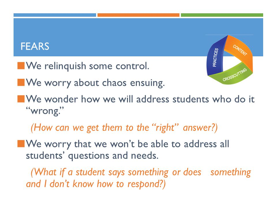 Fears We relinquish some control. We worry about chaos ensuing. We wonder how we will address students who do it wrong.