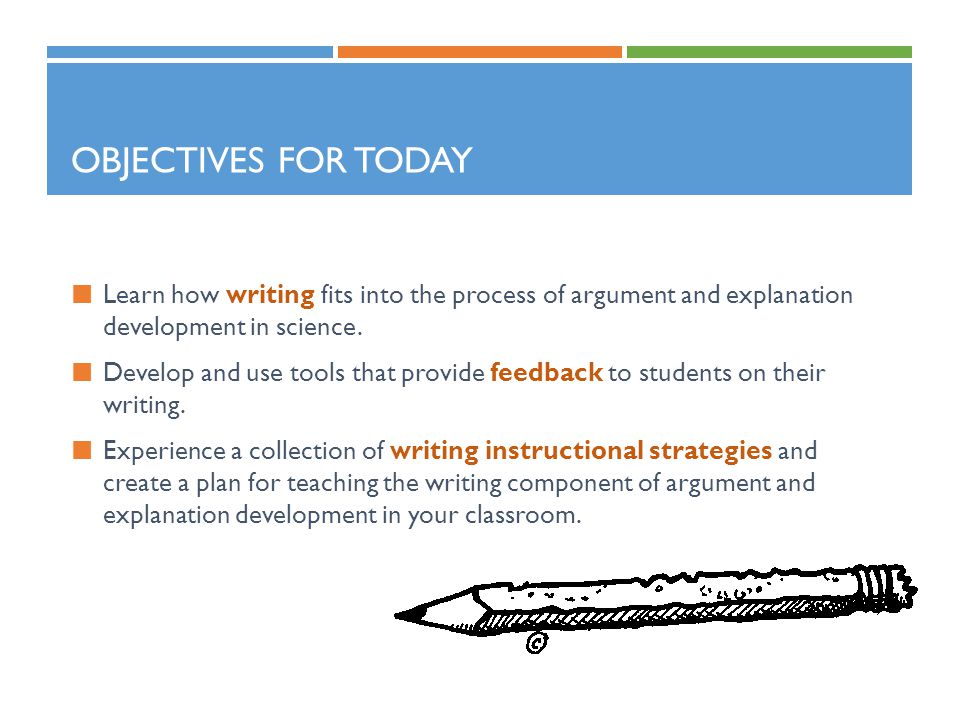 Objectives for Today Learn how writing fits into the process of argument and explanation development in science.