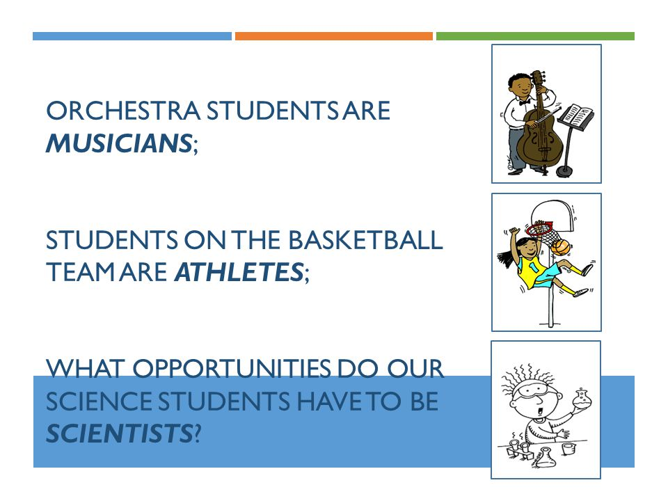Orchestra students are musicians; students on the basketball team are athletes; what opportunities do our science students have to be scientists