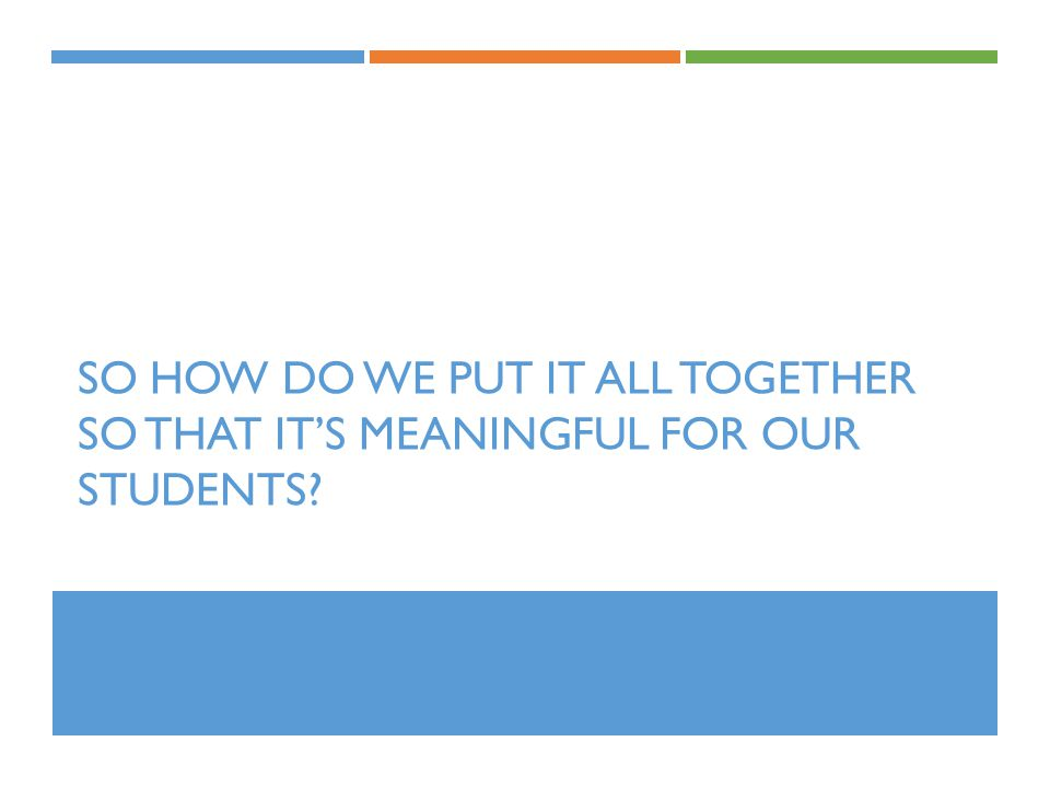 So how do we put it all together so that it's meaningful for our students