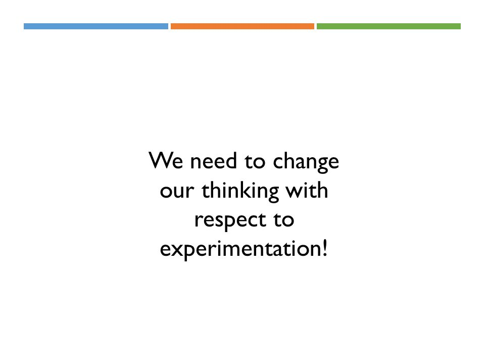 We need to change our thinking with respect to experimentation!