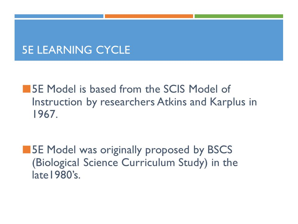 5E Learning Cycle 5E Model is based from the SCIS Model of Instruction by researchers Atkins and Karplus in 1967.