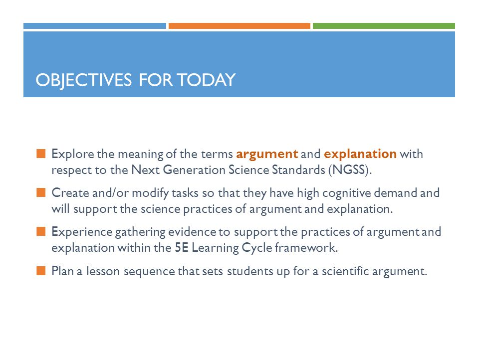 Objectives for Today Explore the meaning of the terms argument and explanation with respect to the Next Generation Science Standards (NGSS).