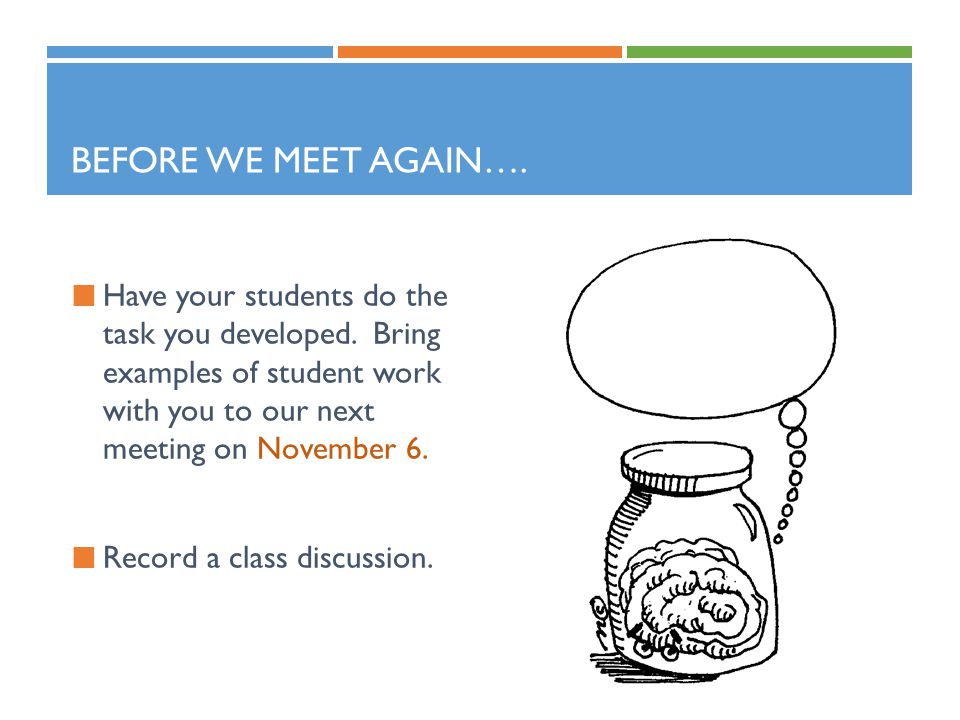 Before we meet again…. Have your students do the task you developed. Bring examples of student work with you to our next meeting on November 6.
