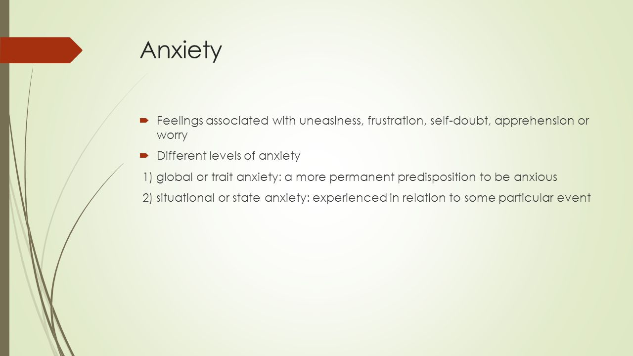 Anxiety Feelings associated with uneasiness, frustration, self-doubt, apprehension or worry. Different levels of anxiety.