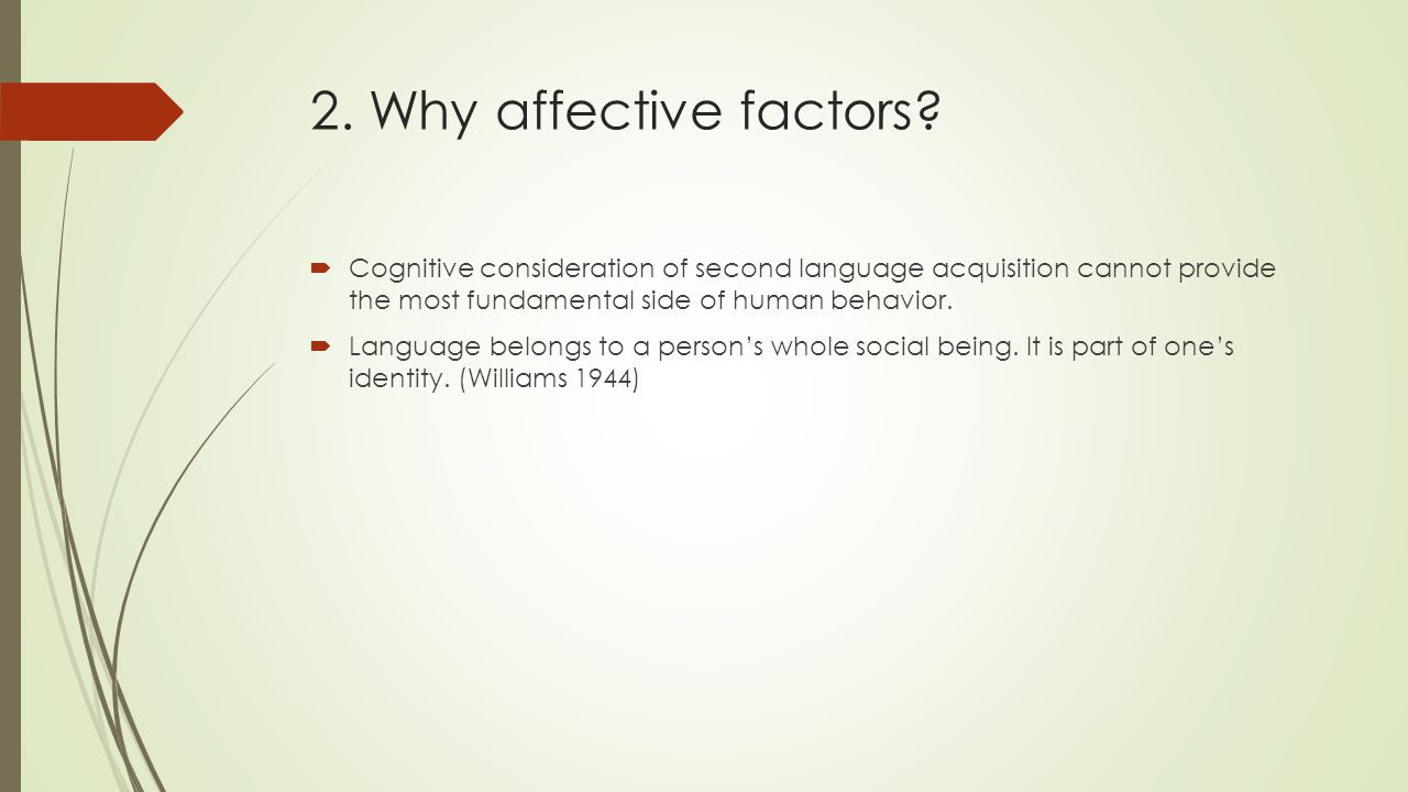 2. Why affective factors Cognitive consideration of second language acquisition cannot provide the most fundamental side of human behavior.