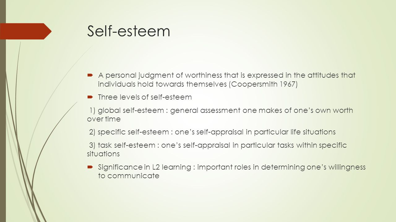 Self-esteem A personal judgment of worthiness that is expressed in the attitudes that individuals hold towards themselves (Coopersmith 1967)