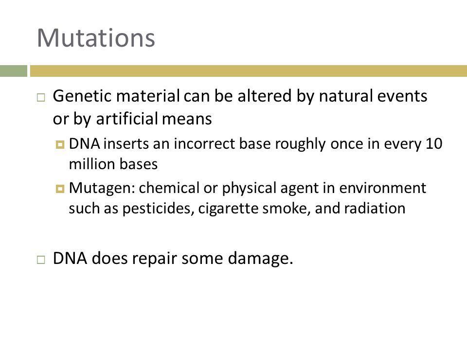 Mutations Genetic material can be altered by natural events or by artificial means.