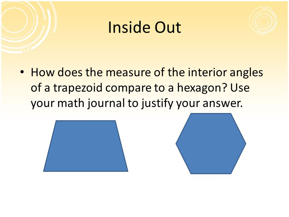 Inside Out How does the measure of the interior angles of a trapezoid compare to a hexagon.