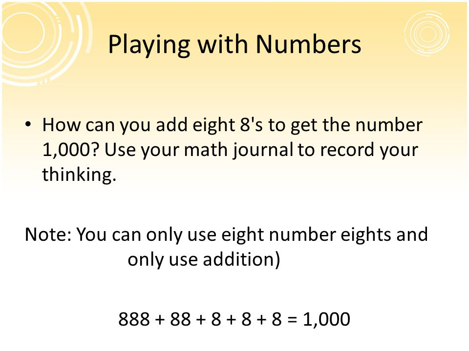 Playing with Numbers How can you add eight 8 s to get the number 1,000 Use your math journal to record your thinking.