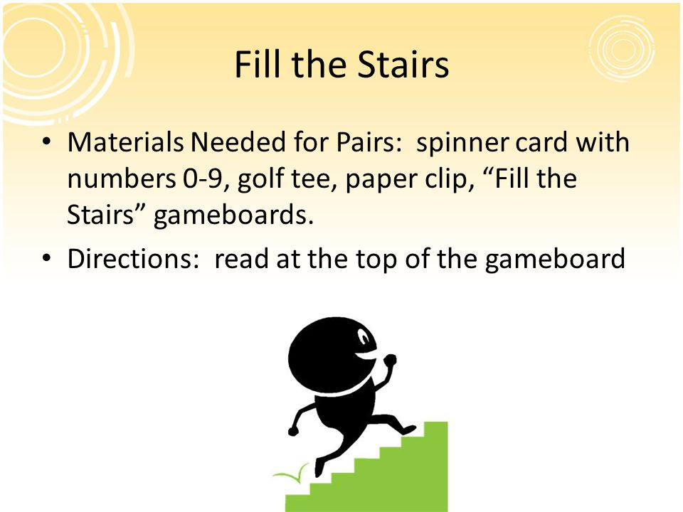 Fill the Stairs Materials Needed for Pairs: spinner card with numbers 0-9, golf tee, paper clip, Fill the Stairs gameboards.