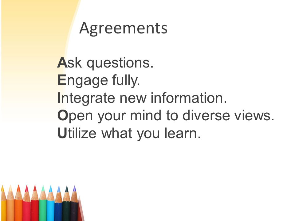 Agreements Ask questions. Engage fully. Integrate new information.