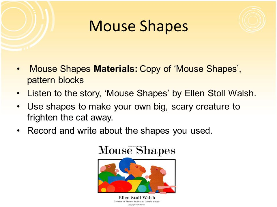 Mouse Shapes Mouse Shapes Materials: Copy of 'Mouse Shapes', pattern blocks. Listen to the story, 'Mouse Shapes' by Ellen Stoll Walsh.