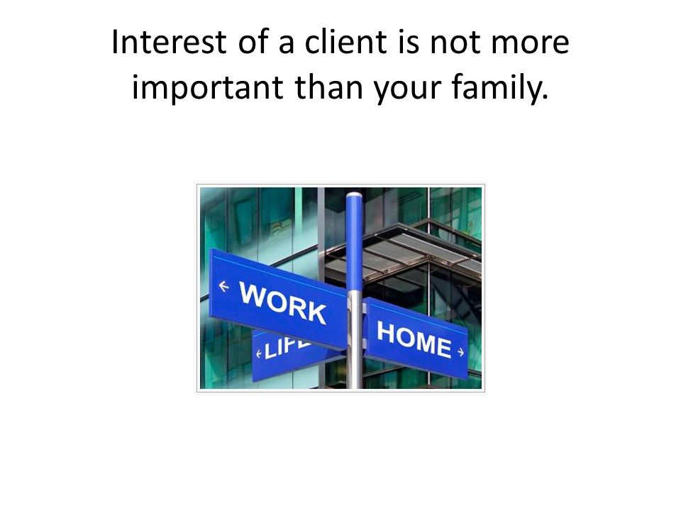 Interest of a client is not more important than your family.
