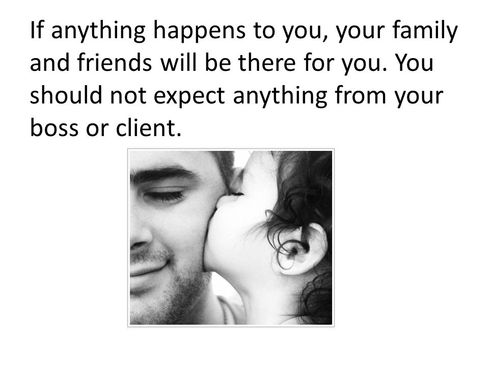 If anything happens to you, your family and friends will be there for you.