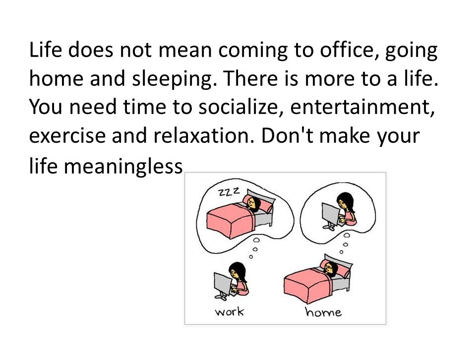 Life does not mean coming to office, going home and sleeping