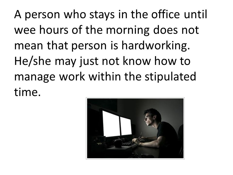 A person who stays in the office until wee hours of the morning does not mean that person is hardworking.