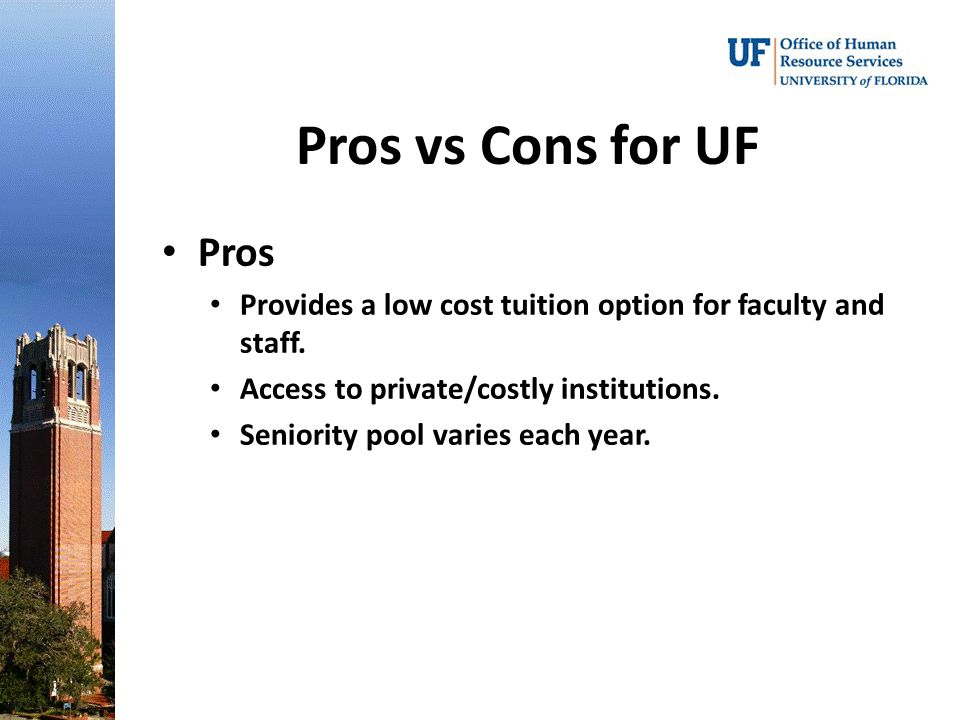 Pros vs Cons for UF Pros. Provides a low cost tuition option for faculty and staff. Access to private/costly institutions.