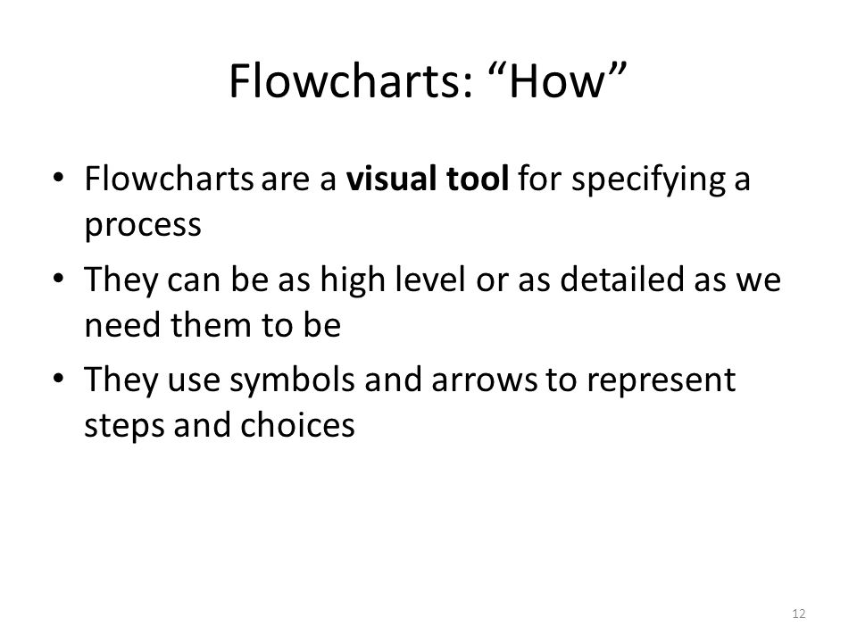 Flowcharts: How Flowcharts are a visual tool for specifying a process. They can be as high level or as detailed as we need them to be.