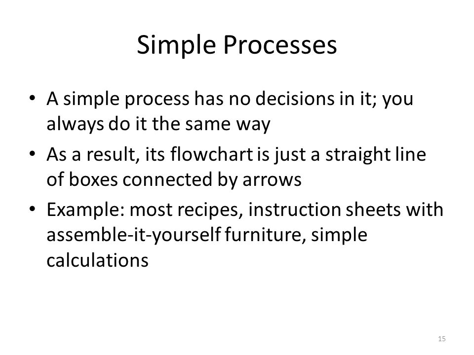 Simple Processes A simple process has no decisions in it; you always do it the same way.
