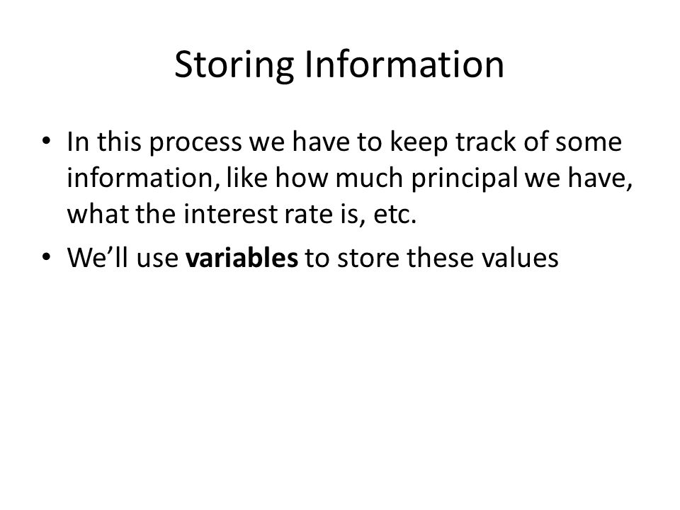 Storing Information In this process we have to keep track of some information, like how much principal we have, what the interest rate is, etc.
