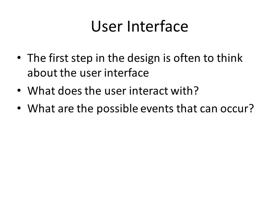 User Interface The first step in the design is often to think about the user interface. What does the user interact with