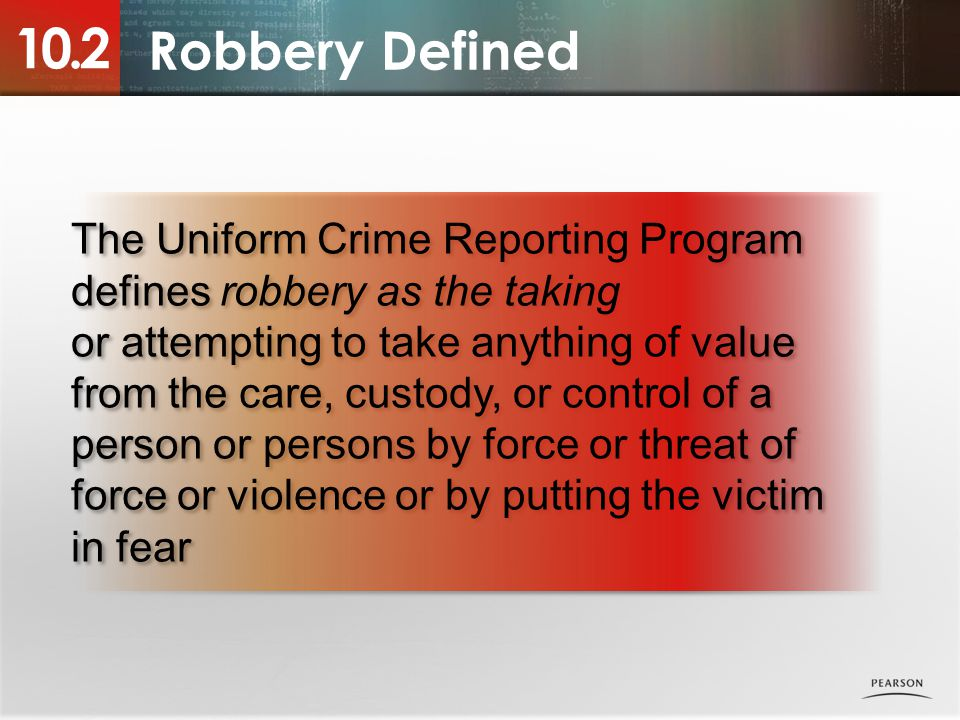 10.2 Robbery Defined. The Uniform Crime Reporting Program defines robbery as the taking.