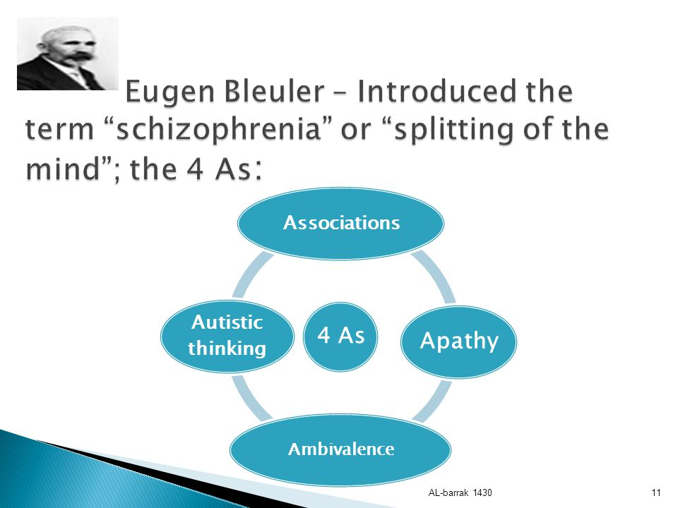 Eugen Bleuler – Introduced the term schizophrenia or splitting of the mind ; the 4 As: