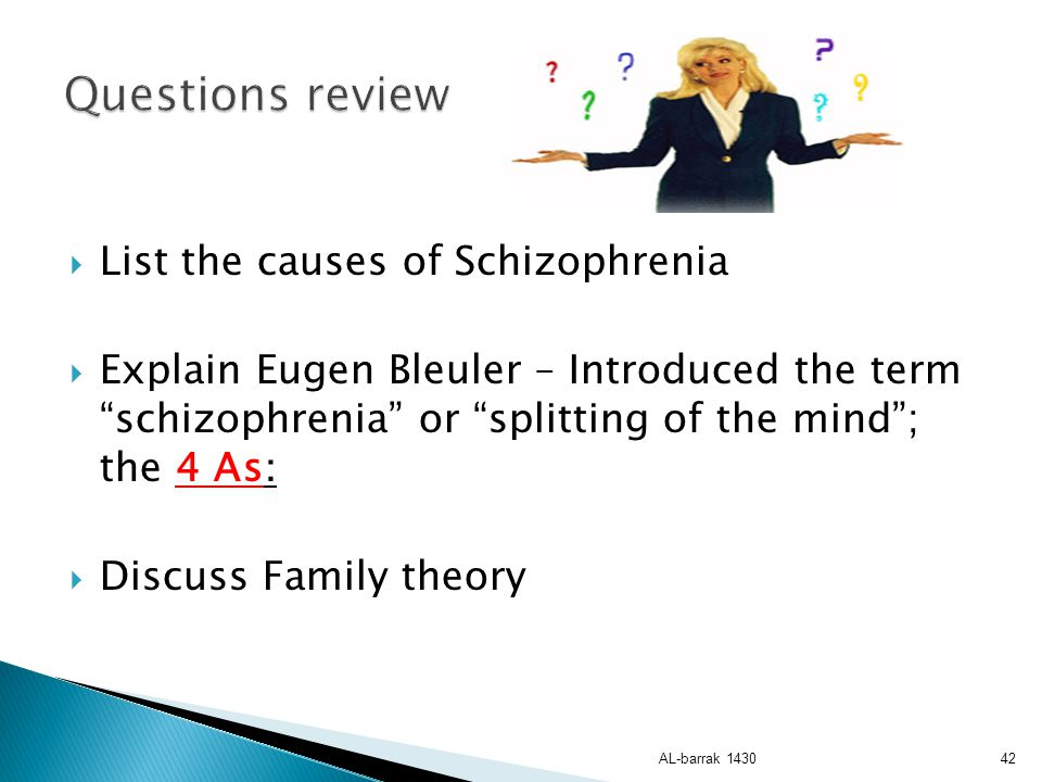 Questions review List the causes of Schizophrenia