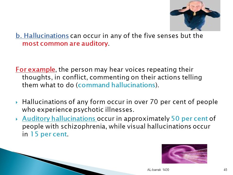 b. Hallucinations can occur in any of the five senses but the most common are auditory.