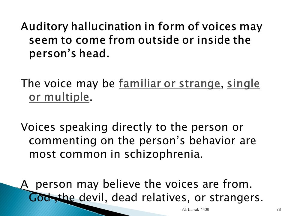 Auditory hallucination in form of voices may seem to come from outside or inside the person's head. The voice may be familiar or strange, single or multiple. Voices speaking directly to the person or commenting on the person's behavior are most common in schizophrenia. A person may believe the voices are from. God ,the devil, dead relatives, or strangers.