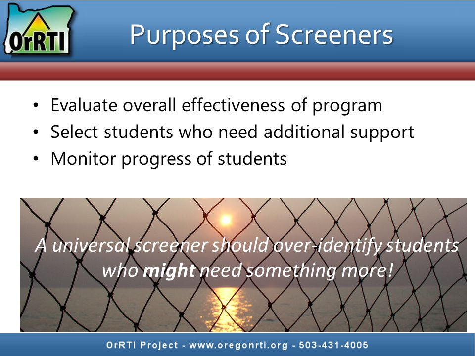 Purposes of Screeners Evaluate overall effectiveness of program. Select students who need additional support.