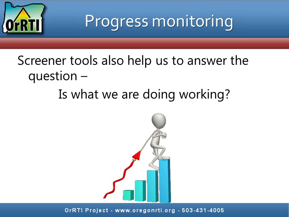 Progress monitoring Screener tools also help us to answer the question – Is what we are doing working.