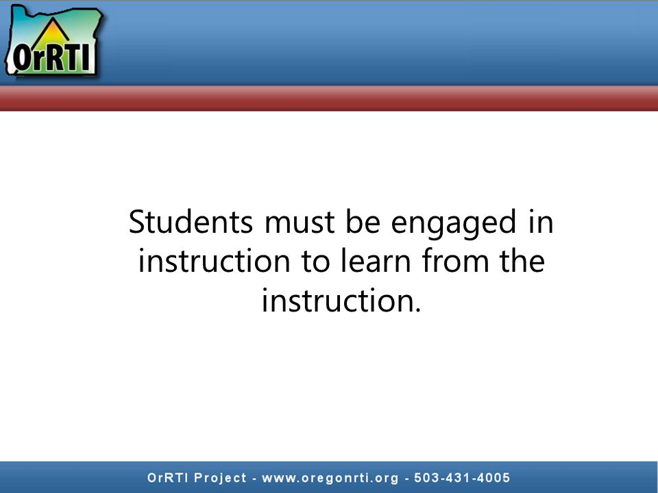 Students must be engaged in instruction to learn from the instruction.