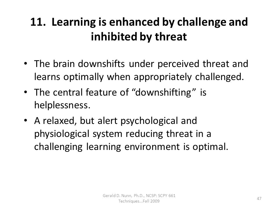11. Learning is enhanced by challenge and inhibited by threat