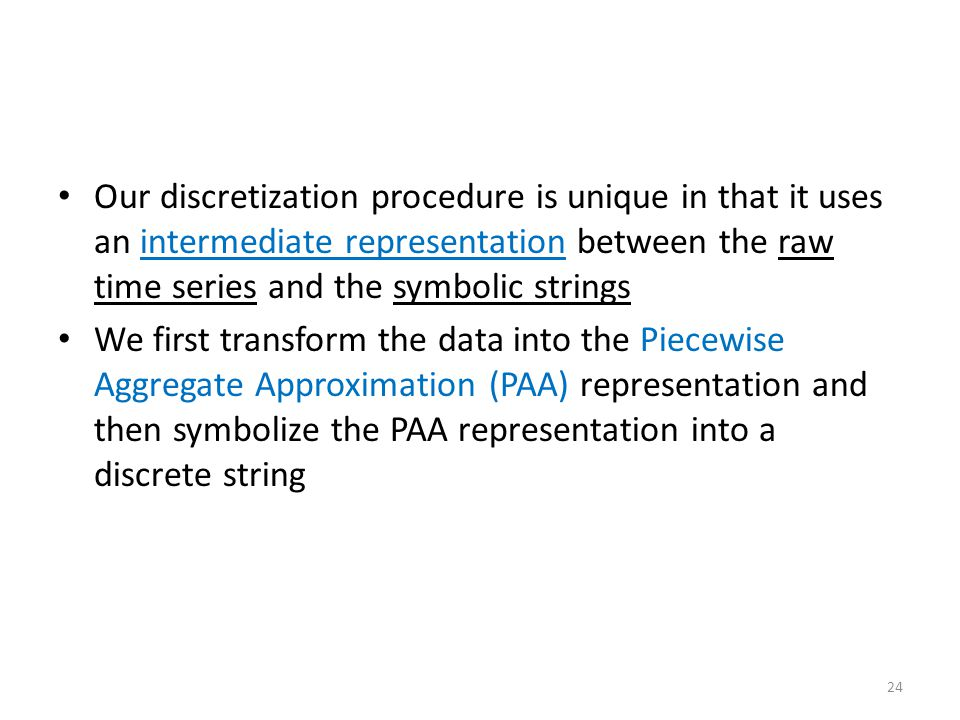 Our discretization procedure is unique in that it uses an intermediate representation between the raw time series and the symbolic strings