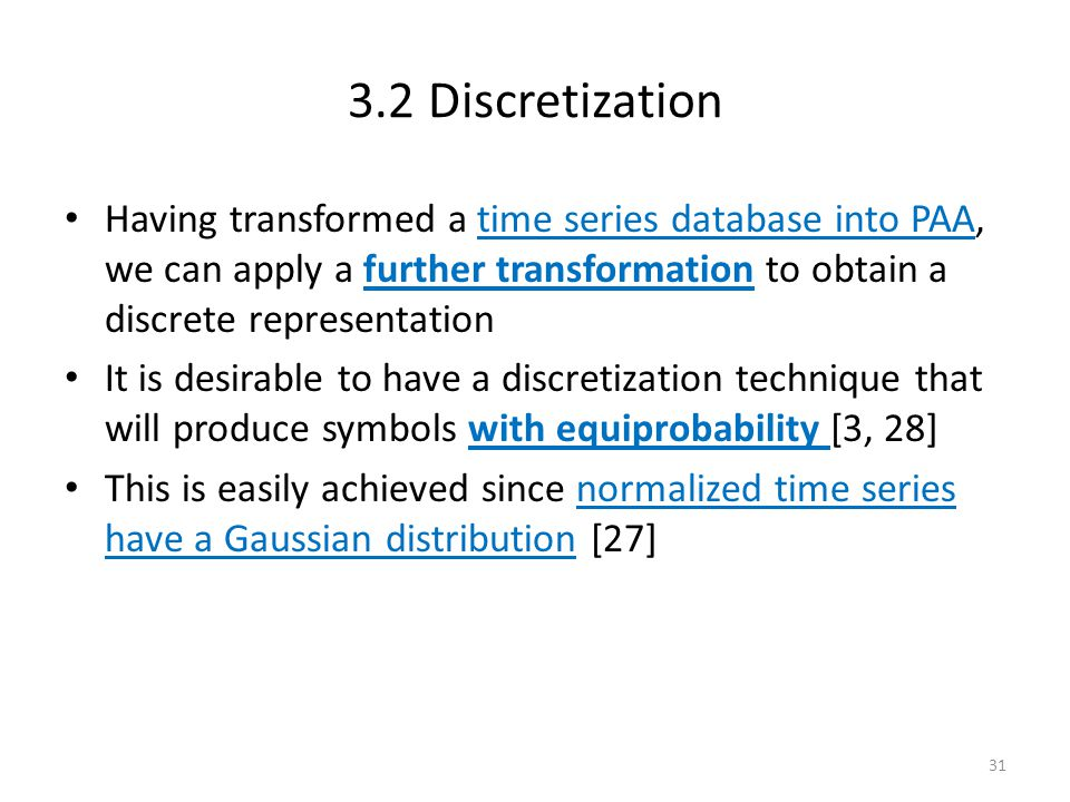 3.2 Discretization Having transformed a time series database into PAA, we can apply a further transformation to obtain a discrete representation.