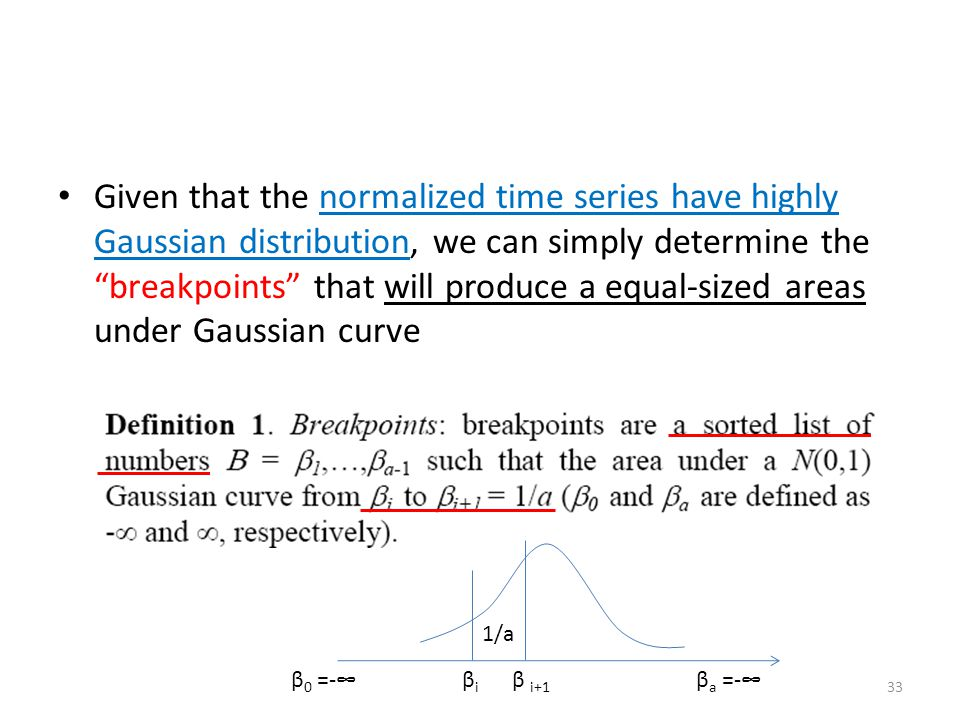 Given that the normalized time series have highly Gaussian distribution, we can simply determine the breakpoints that will produce a equal-sized areas under Gaussian curve