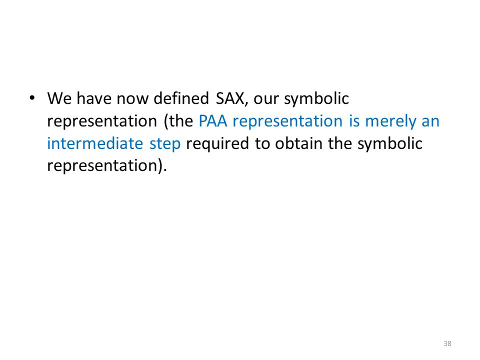 We have now defined SAX, our symbolic representation (the PAA representation is merely an intermediate step required to obtain the symbolic representation).