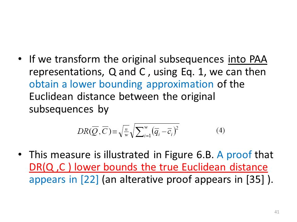 If we transform the original subsequences into PAA representations, Q and C , using Eq. 1, we can then obtain a lower bounding approximation of the Euclidean distance between the original subsequences by
