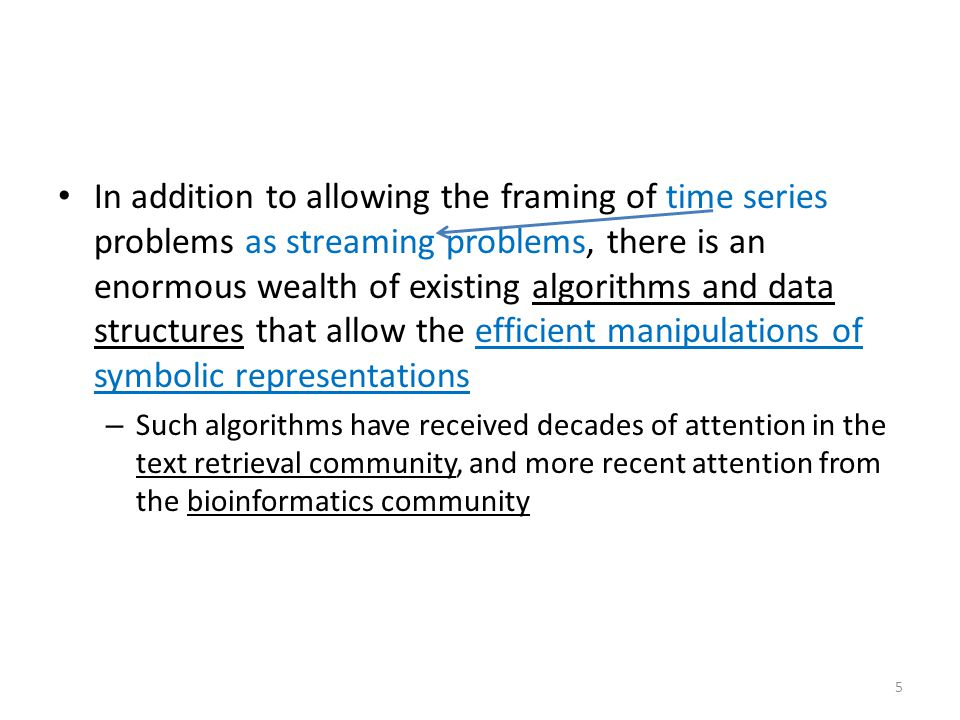 In addition to allowing the framing of time series problems as streaming problems, there is an enormous wealth of existing algorithms and data structures that allow the efficient manipulations of symbolic representations